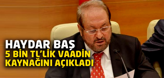 BTP lideri Haydar Baş 5 bin liralık asgari ücretin kaynağını açıkladı!