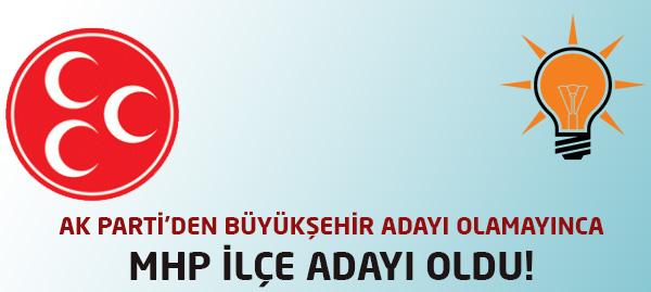 Ak Parti Büyükşehir Adayı Olamadı, MHP İlçe Adayı Oldu