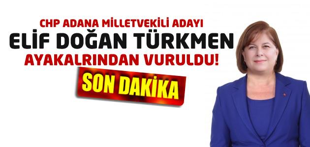 CHP Adana milletvekili adayı Elif Doğan Türkmen ayağından vuruldu!